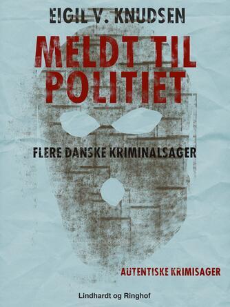 Eigil V. Knudsen: Meldt til politiet : flere danske kriminalsager