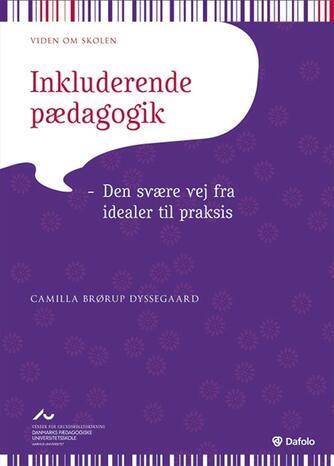Camilla Brørup Dyssegaard: Inkluderende pædagogik : den svære vej fra idealer til praksis