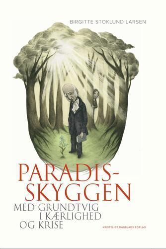 Birgitte Stoklund Larsen: Paradisskyggen : med Grundtvig i kærlighed og krise