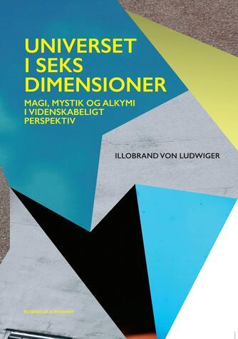 Illobrand von Ludwiger: Universet i seks dimensioner : magi, mystik og alkymi i videnskabeligt perspektiv