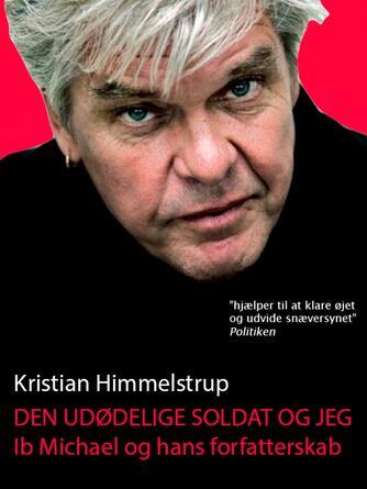 Kristian Himmelstrup: Den udødelige soldat og jeg : Ib Michael og hans forfatterskab