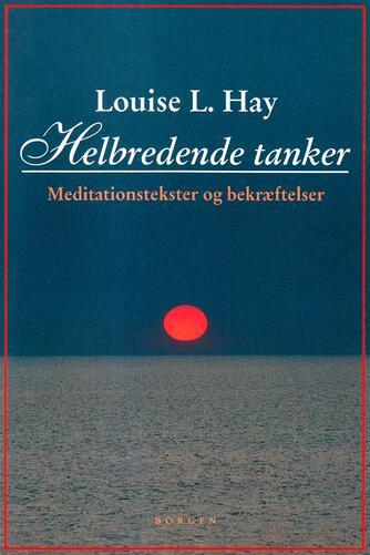 Louise L. Hay: Helbredende tanker : meditationstekster og bekræftelser