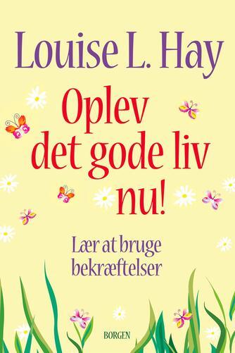Louise L. Hay: Oplev det gode liv nu! : lær at bruge bekræftelser