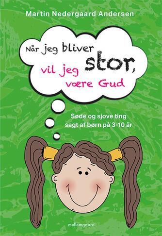 Martin Nedergaard Andersen: Når jeg bliver stor, vil jeg være Gud : søde og sjove ting sagt af børn på 3-10 år