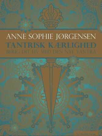 Anne Sophie Jørgensen (f. 1954): Tantrisk kærlighed : berig dit liv med den nye tantra