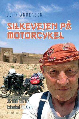 John Andersen (f. 1943-06-30): Silkevejen på motorcykel : 35.000 km fra Istanbul til Xian