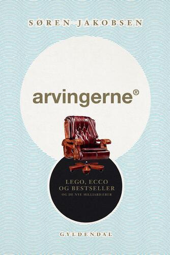 Søren Jakobsen (f. 1940): Arvingerne : LEGO, ECCO og Bestseller og de nye milliardærer