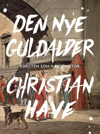 Christian Have: Den nye guldalder : kunsten som vækstmotor