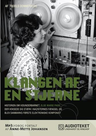 Troels Donnerborg: Klangen af en stjerne : historien om vidunderbarnet, Else Marie Pade, der voksede sig stærk i nazisternes fængsel og blev Danmarks første elektroniske komponist