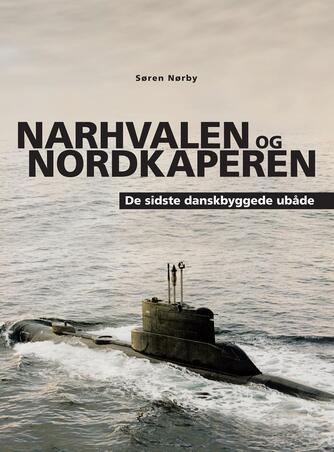 Søren Nørby (f. 1976-04-14): Narhvalen og Nordkaperen : de sidste danskbyggede ubåde : Narhvalen-klassen