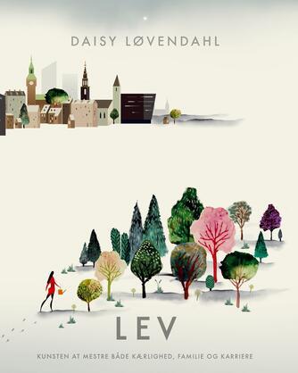 Daisy Løvendahl: Lev : kunsten at mestre både kærlighed, familie og karriere