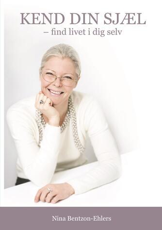 Nina Bentzon-Ehlers: Kend din sjæl : find livet i dig selv