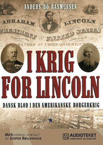 Anders Bo Rasmussen (f. 1978-10-27): I krig for Lincoln : dansk blod i den amerikanske borgerkrig