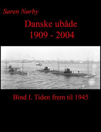 Søren Nørby (f. 1976-04-14): Danske ubåde 1909-2004. Bind 1, Tiden frem til 1945