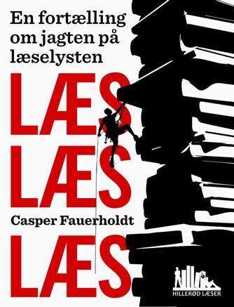 Casper Fauerholdt: Læs, læs, læs - en fortælling om jagten på læselysten