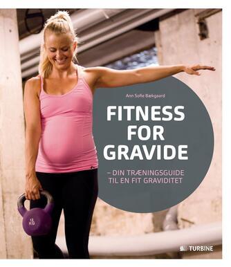 Ann Sofie Deleuran Bækgaard: Fitness for gravide : din træningsguide til en fit graviditet