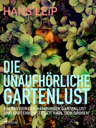 Hans Leip: Die unaufhörliche Gartenlust : Ein Brevier der Hamburger Gartenkultur und Gartenkünste seit Karl dem Großen