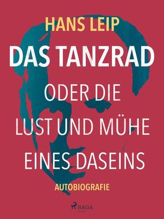 Hans Leip: Das Tanzrad oder Die Lust und Mühe eines Daseins : Autobiografie