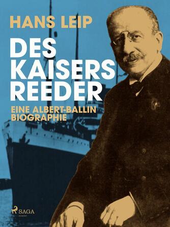 Hans Leip: Des Kaisers Reeder : Eine Albert Ballin-Biographie