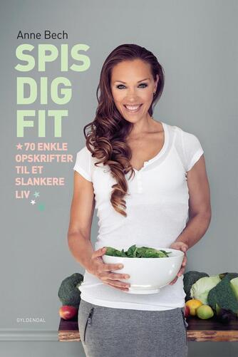 Anne Bech: Spis dig FIT : 70 enkle opskrifter til et slankere liv