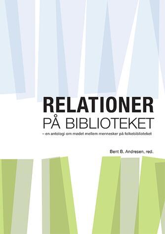 : Relationer på biblioteket : en antologi om mødet mellem mennesker på folkebiblioteket