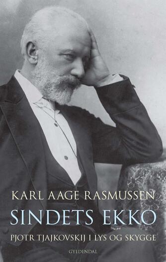 Karl Aage Rasmussen (f. 1947): Sindets ekko : Pjotr Tjajkovskij i lys og skygge