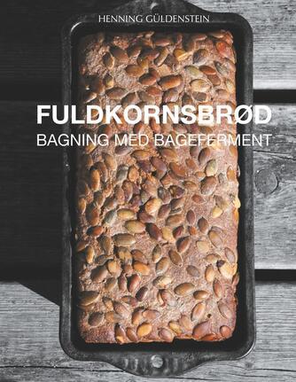 Henning Güldenstein: Fuldkornsbrød : bagning med bageferment