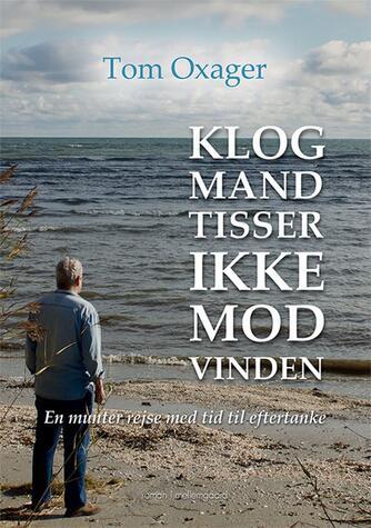 Tom Oxager: Klog mand tisser ikke mod vinden : en munter rejse med tid til eftertanke : roman