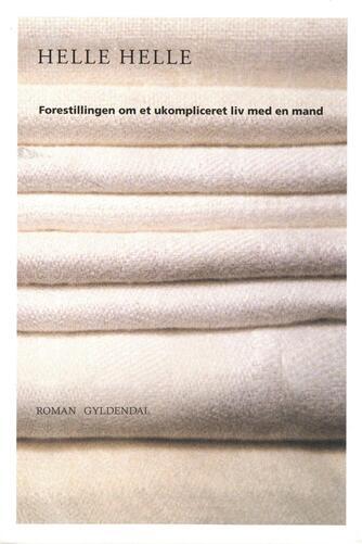 Helle Helle: Forestillingen om et ukompliceret liv med en mand : roman