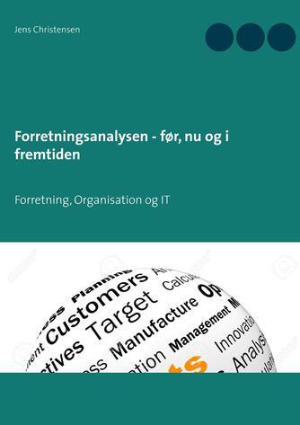 Jens Christensen (f. 1947): Forretningsanalysen - før, nu og i fremtiden : forretning, organisation og IT