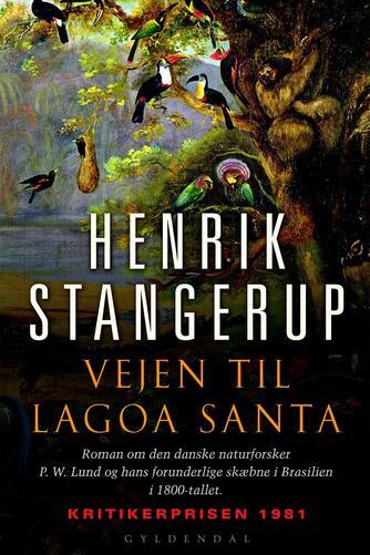 Henrik Stangerup: Vejen til Lagoa Santa : roman om den danske naturforsker P. W. Lund og hans forunderlige skæbne i Brasilien i 1800-tallet