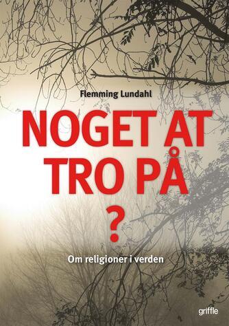 Flemming Lundahl: Noget at tro på? : om religioner i verden