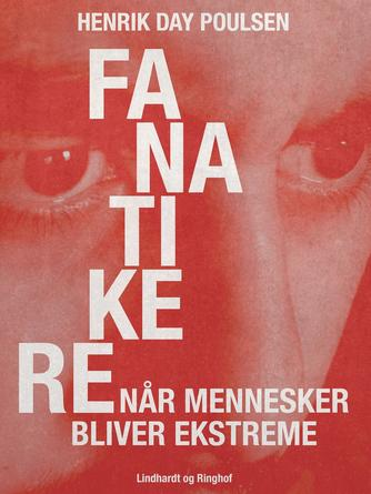 Henrik Day Poulsen: Fanatikere : når mennesker bliver ekstreme