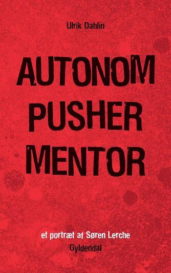 Ulrik Dahlin: Autonom, pusher, mentor : et portræt af Søren Lerche