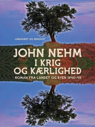 John Nehm: I krig og kærlighed : roman fra landet og byen 1940-45