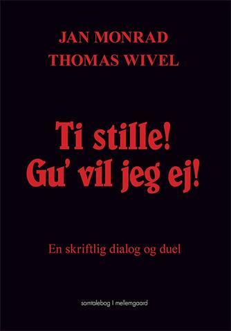Jan Monrad, Thomas Wivel: Ti stille! Gu' vil jeg ej : en skriftlig dialog og duel : samtalebog