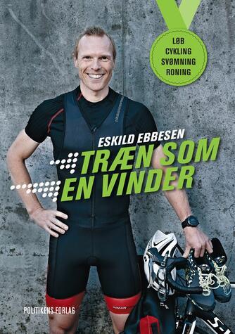 Eskild Ebbesen, Søren Frandsen: Træn som en vinder : løb, cykling, svømning, roning