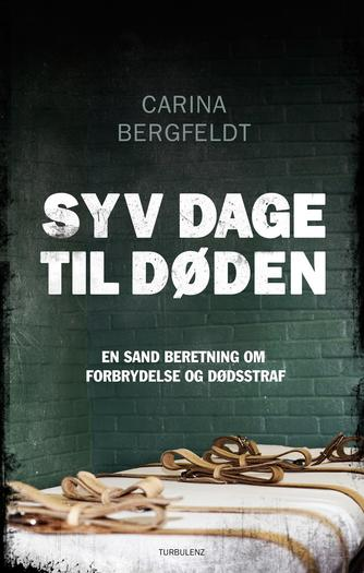 Carina Bergfeldt: Syv dage til døden : en sand beretning om forbrydelse og dødsstraf