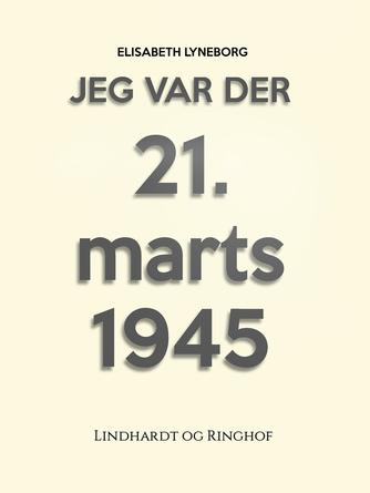 Elisabeth Lyneborg: Jeg var der : 21. marts 1945