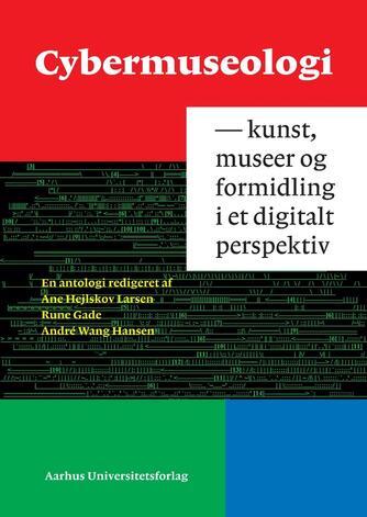 : Cybermuseologi : kunst, museer og formidling i et digitalt perspektiv : en antologi