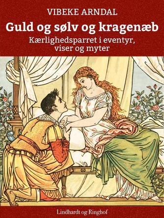 Vibeke Arndal: Guld og sølv og kragenæb : kærlighedsparret i eventyr, viser og myter