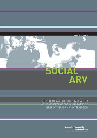 Bente Jensen (f. 1950): Social arv : om social arv, ulighed i livschancer og målgrupper og forskningsmæssige perspektiver for HPA-intervention
