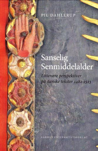 Pil Dahlerup: Sanselig senmiddelalder : litterære perspektiver på danske tekster 1482-1523