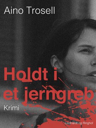 Aino Trosell: Holdt i et jerngreb : krimi
