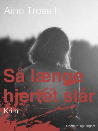 Aino Trosell: Så længe hjertet slår : krimi