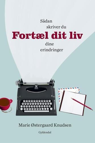 Marie Østergaard Knudsen: Fortæl dit liv : sådan skriver du dine erindringer