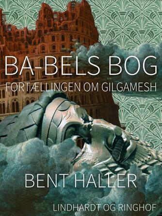 Bent Haller: Ba-bels bog : fortællingen om Gilgamesh