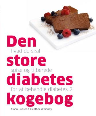 Fiona Hunter, Heather Whinney: Den store diabetes kogebog : hvad du skal spise og tilberede for at behandle diabetes 2