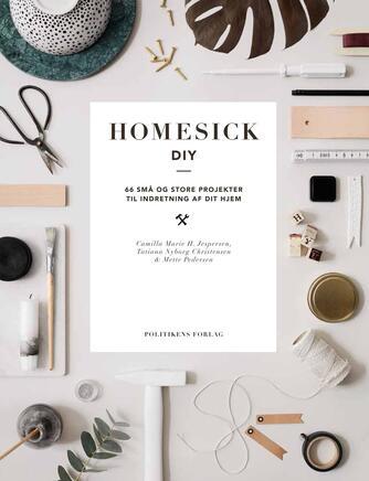 Camilla Marie H. Jespersen, Mette Pedersen, Tatiana Nyborg Christensen: Homesick DIY : 66 små og store projekter til indretning af dit hjem