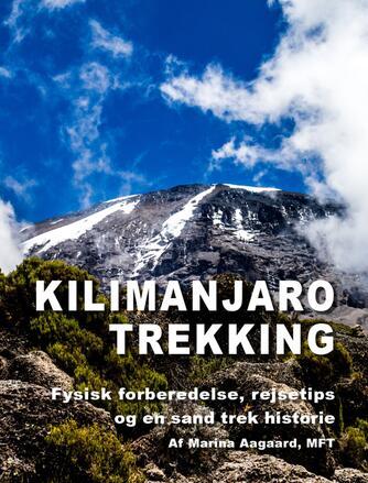 Marina Aagaard: Kilimanjaro trekking : fysisk forberedelse, rejsetips og en sand trek historie